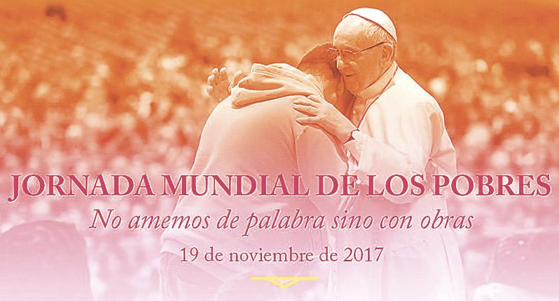 Este domingo 19, la I Jornada Mundial de los Pobres nos invita a no amar de palabra sino con obras Una invitación que el papa Francisco dirige a toda la Iglesia para que escuche el grito de ayuda de los pobres